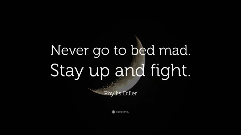 """Phyllis Diller Quote: """"Never go to bed mad. Stay up and fight."""""""
