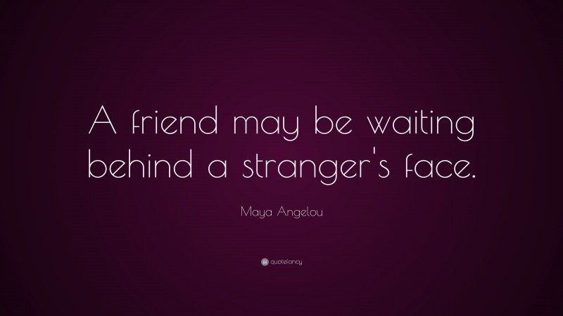 """Maya Angelou Quote: """"A friend may be waiting behind a stranger's face."""""""