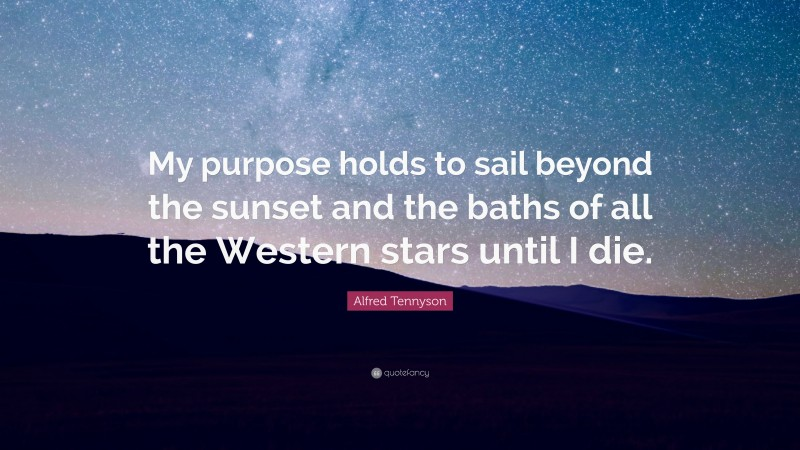 """Alfred Tennyson Quote: """"My purpose holds to sail beyond the sunset and the baths of all the Western stars until I die."""""""
