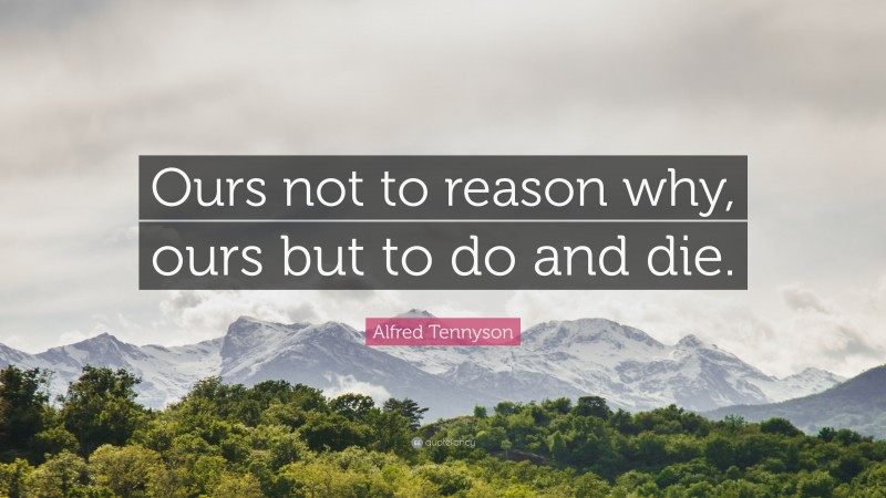 """Alfred Tennyson Quote: """"Ours not to reason why, ours but to do and die."""""""