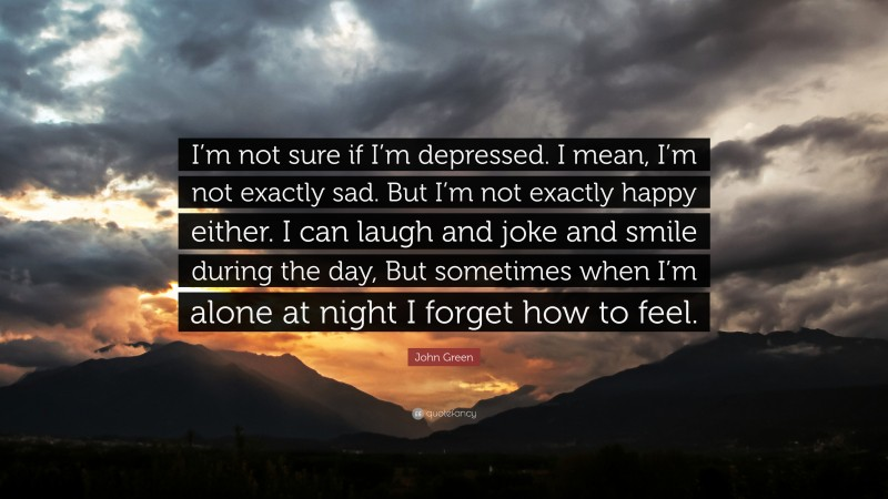 """John Green Quote: """"I'm not sure if I'm depressed. I mean, I'm not exactly sad. But I'm not exactly happy either. I can laugh and joke and smile during the day, But sometimes when I'm alone at night I forget how to feel."""""""