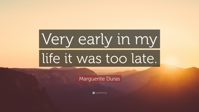 """Marguerite Duras Quote: """"Very early in my life it was too late."""""""