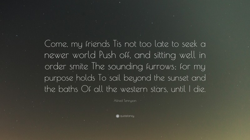 """Alfred Tennyson Quote: """"Come, my friends Tis not too late to seek a newer world Push off, and sitting well in order smite The sounding furrows; for my purpose holds To sail beyond the sunset and the baths Of all the western stars, until I die."""""""