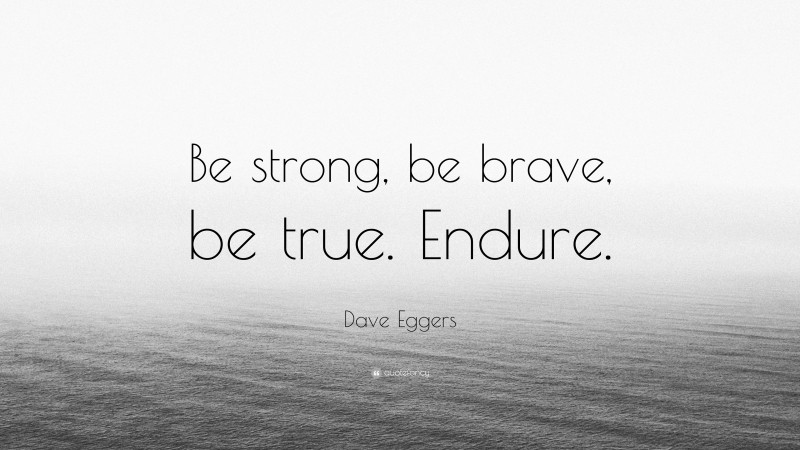 """Strong Quotes: """"Be strong, be brave, be true. Endure."""" — Dave Eggers"""
