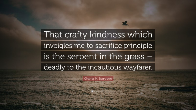"""Charles H. Spurgeon Quote: """"That crafty kindness which inveigles me to sacrifice principle is the serpent in the grass – deadly to the incautious wayfarer."""""""