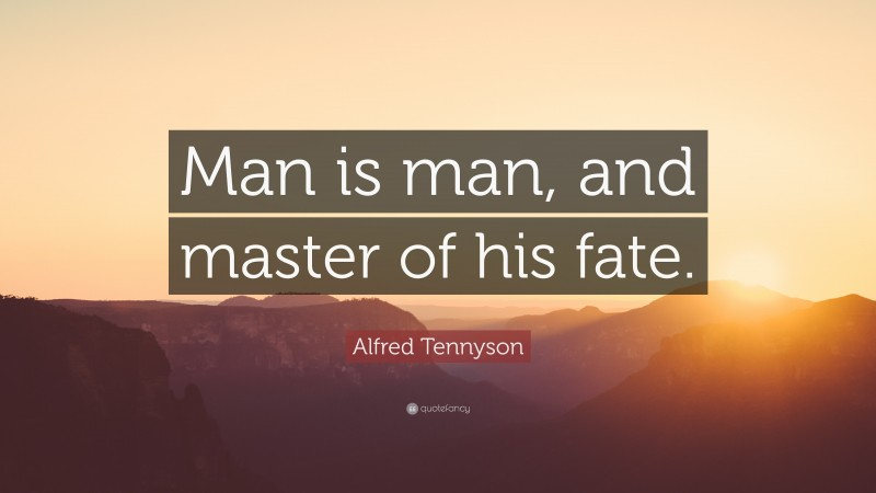 """Alfred Tennyson Quote: """"Man is man, and master of his fate."""""""