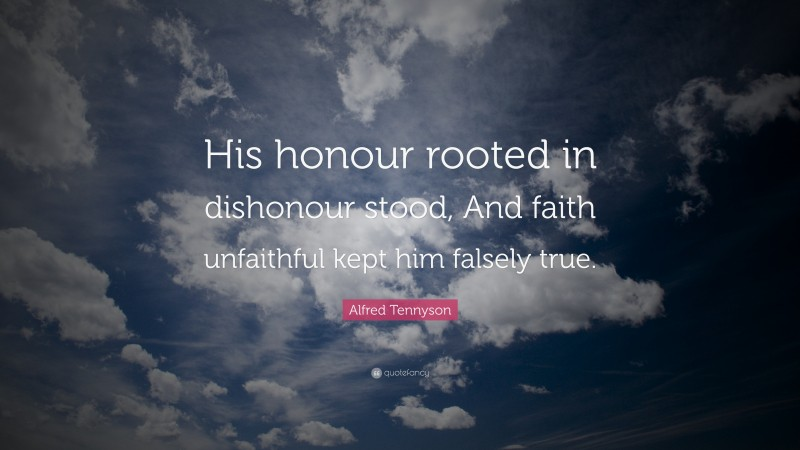 """Alfred Tennyson Quote: """"His honour rooted in dishonour stood, And faith unfaithful kept him falsely true."""""""
