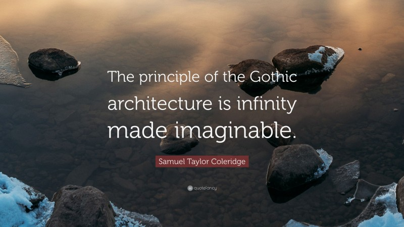 """Samuel Taylor Coleridge Quote: """"The principle of the Gothic architecture is infinity made imaginable."""""""