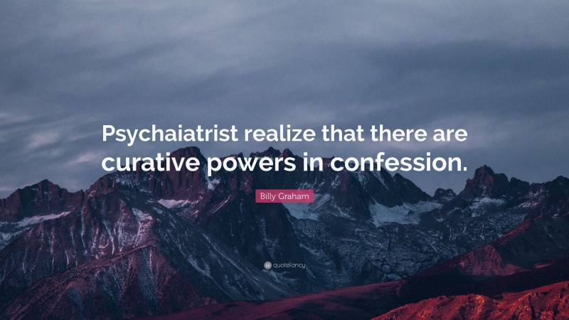 """Billy Graham Quote: """"Psychaiatrist realize that there are curative powers in confession."""""""
