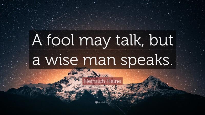 "Heinrich Heine Quote: ""A fool may talk, but a wise man speaks."""