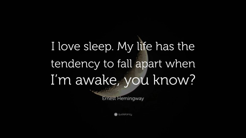 """Ernest Hemingway Quote: """"I love sleep. My life has the tendency to fall apart when I'm awake, you know?"""""""