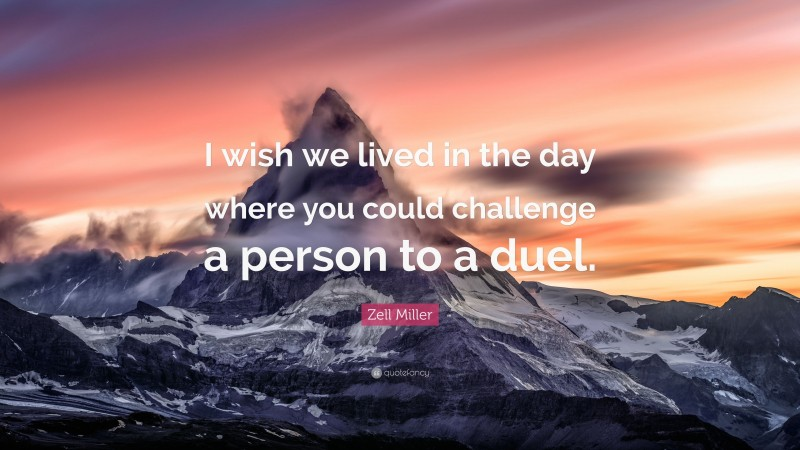 """Zell Miller Quote: """"I wish we lived in the day where you could challenge a person to a duel."""""""