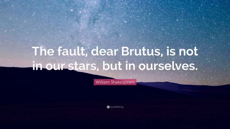 """William Shakespeare Quote: """"The fault, dear Brutus, is not in our stars, but in ourselves."""""""