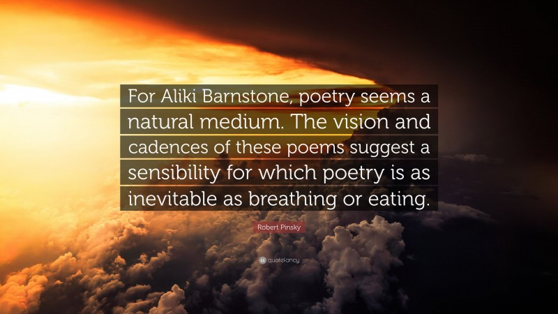 """Robert Pinsky Quote: """"For Aliki Barnstone, poetry seems a natural medium. The vision and cadences of these poems suggest a sensibility for which poetry is as inevitable as breathing or eating."""""""