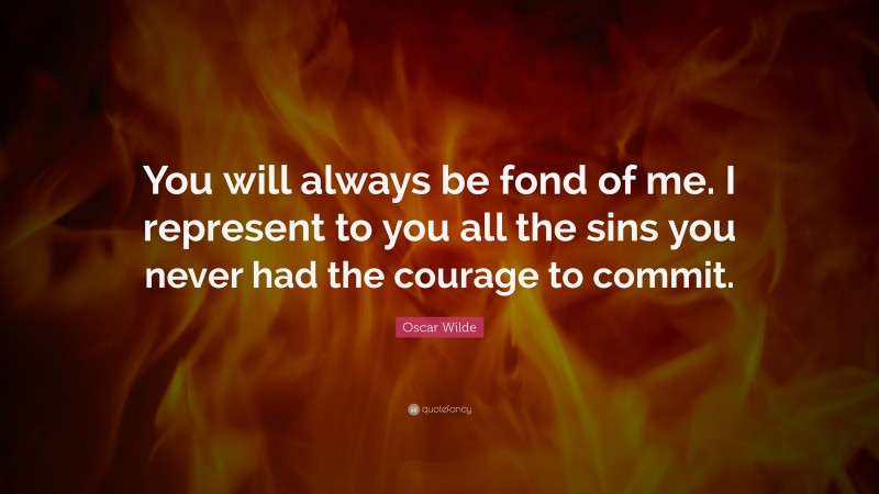 """Oscar Wilde Quote: """"You will always be fond of me. I represent to you all the sins you never had the courage to commit."""""""