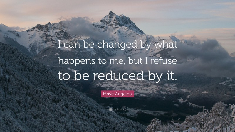 """Maya Angelou Quote: """"I can be changed by what happens to me, but I refuse to be reduced by it."""""""