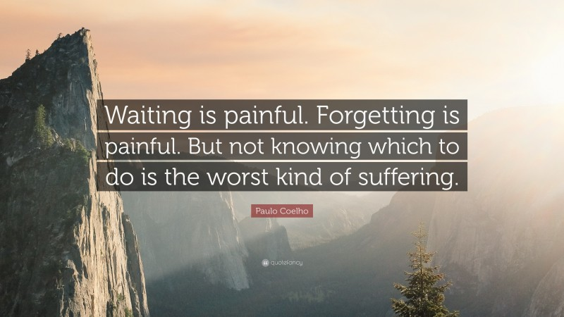 """Paulo Coelho Quote: """"Waiting is painful. Forgetting is painful. But not knowing which to do is the worst kind of suffering."""""""