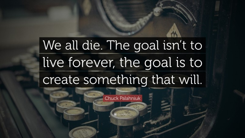 """Chuck Palahniuk Quote: """"We all die. The goal isn't to live forever, the goal is to create something that will."""""""