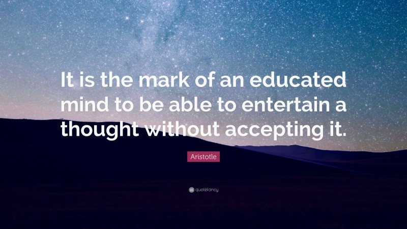 """Aristotle Quote: """"It is the mark of an educated mind to be able to entertain a thought without accepting it."""""""