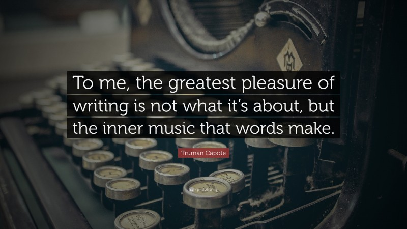 """Truman Capote Quote: """"To me, the greatest pleasure of writing is not what it's about, but the inner music that words make."""""""