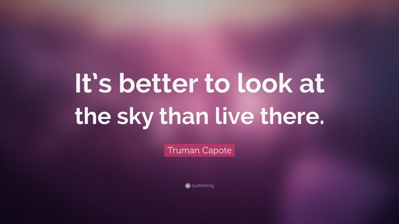 """Truman Capote Quote: """"It's better to look at the sky than live there."""""""