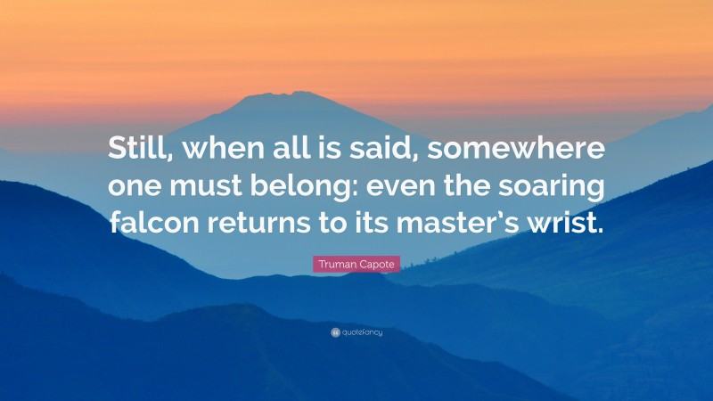 """Truman Capote Quote: """"Still, when all is said, somewhere one must belong: even the soaring falcon returns to its master's wrist."""""""