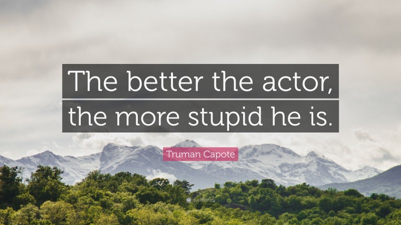 """Truman Capote Quote: """"The better the actor, the more stupid he is."""""""