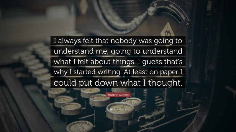 """Truman Capote Quote: """"I always felt that nobody was going to understand me, going to understand what I felt about things. I guess that's why I started writing. At least on paper I could put down what I thought."""""""