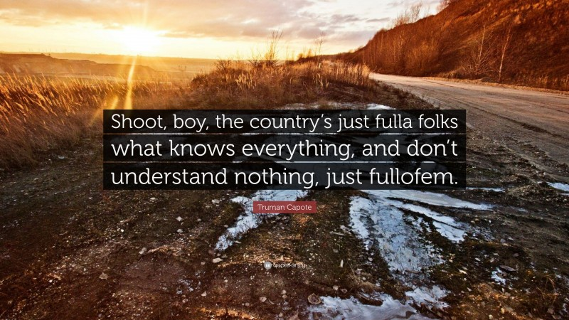 """Truman Capote Quote: """"Shoot, boy, the country's just fulla folks what knows everything, and don't understand nothing, just fullofem."""""""