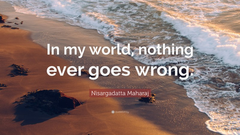 """Nisargadatta Maharaj Quote: """"In my world, nothing ever goes wrong."""""""