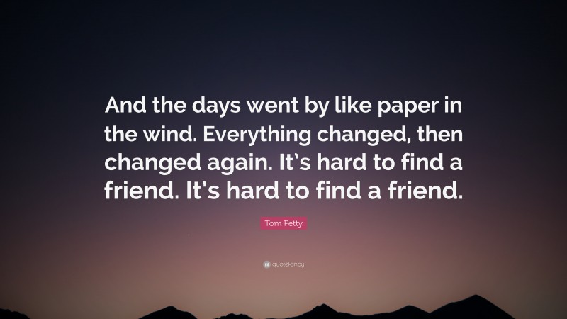 """Tom Petty Quote: """"And the days went by like paper in the wind. Everything changed, then changed again. It's hard to find a friend. It's hard to find a friend."""""""