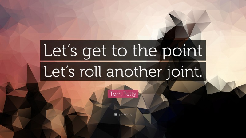 """Tom Petty Quote: """"Let's get to the point Let's roll another joint."""""""