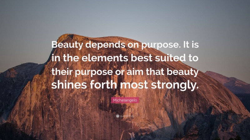 """Michelangelo Quote: """"Beauty depends on purpose. It is in the elements best suited to their purpose or aim that beauty shines forth most strongly."""""""