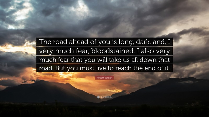 """Robert Jordan Quote: """"The road ahead of you is long, dark, and, I very much fear, bloodstained. I also very much fear that you will take us all down that road. But you must live to reach the end of it."""""""