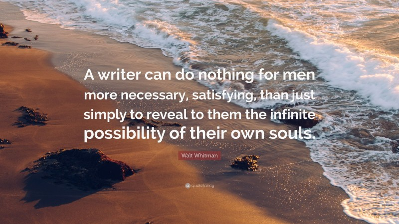 """Walt Whitman Quote: """"A writer can do nothing for men more necessary, satisfying, than just simply to reveal to them the infinite possibility of their own souls."""""""