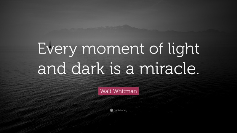 """Walt Whitman Quote: """"Every moment of light and dark is a miracle."""""""