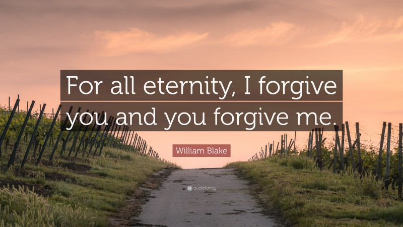 """William Blake Quote: """"For all eternity, I forgive you and you forgive me."""""""
