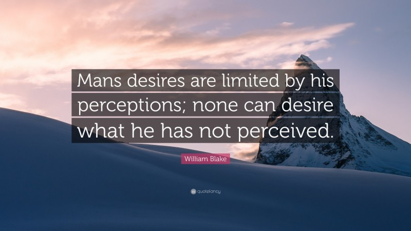 """William Blake Quote: """"Mans desires are limited by his perceptions; none can desire what he has not perceived."""""""