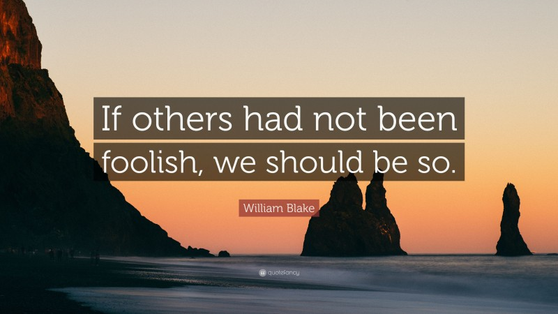 """William Blake Quote: """"If others had not been foolish, we should be so."""""""