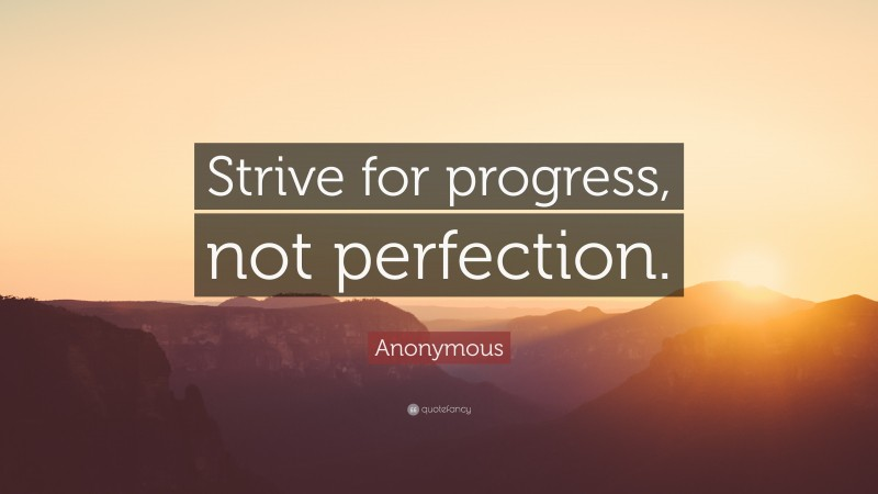 """Anonymous Quote: """"Strive for progress, not perfection."""""""