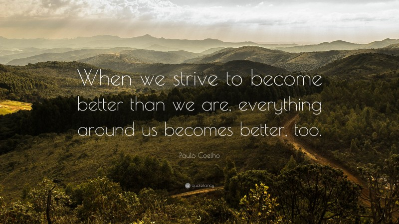 """Paulo Coelho Quote: """"When we strive to become better than we are, everything around us becomes better, too."""""""