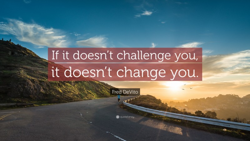 """Motivational Workout Quotes: """"If it doesn't challenge you, it doesn't change you."""" — Fred DeVito"""