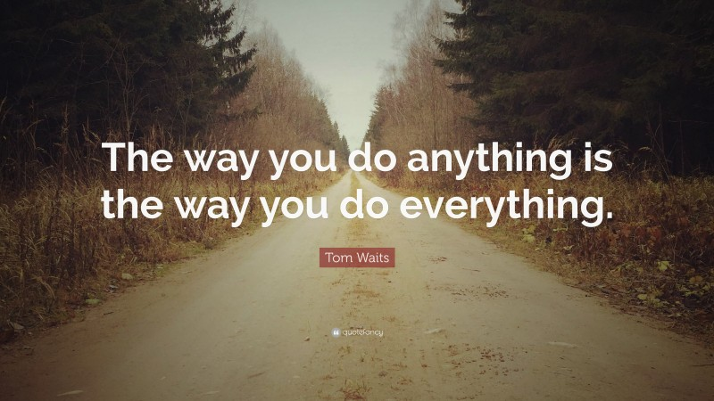 """Tom Waits Quote: """"The way you do anything is the way you do everything."""""""