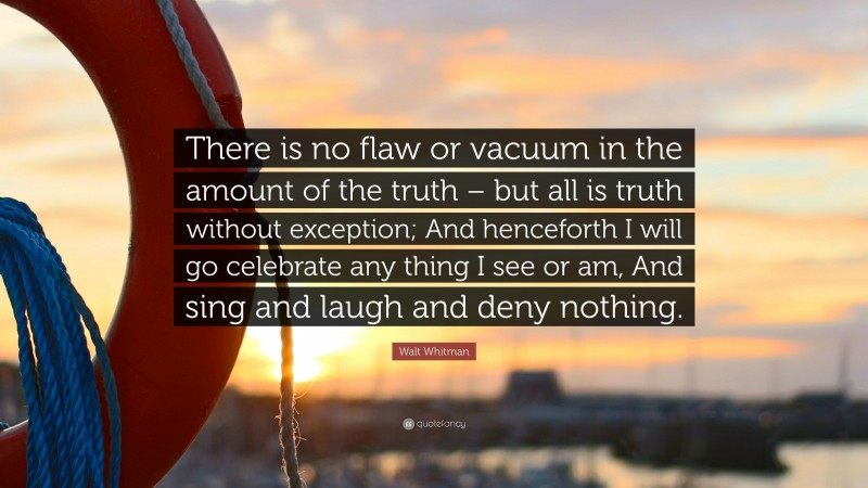 """Walt Whitman Quote: """"There is no flaw or vacuum in the amount of the truth – but all is truth without exception; And henceforth I will go celebrate any thing I see or am, And sing and laugh and deny nothing."""""""