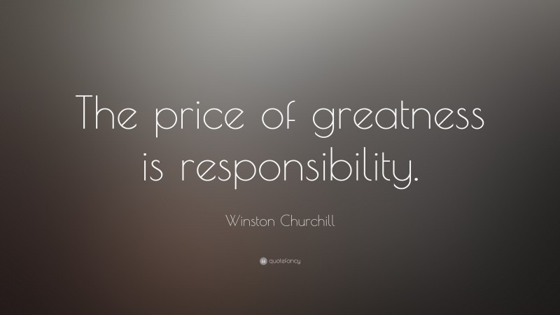 """Winston Churchill Quote: """"The price of greatness is responsibility."""""""