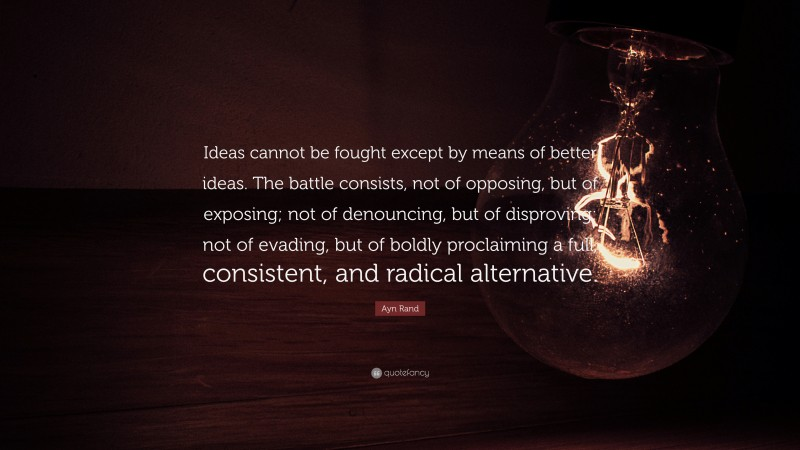 """Ayn Rand Quote: """"Ideas cannot be fought except by means of better ideas. The battle consists, not of opposing, but of exposing; not of denouncing, but of disproving; not of evading, but of boldly proclaiming a full, consistent, and radical alternative."""""""