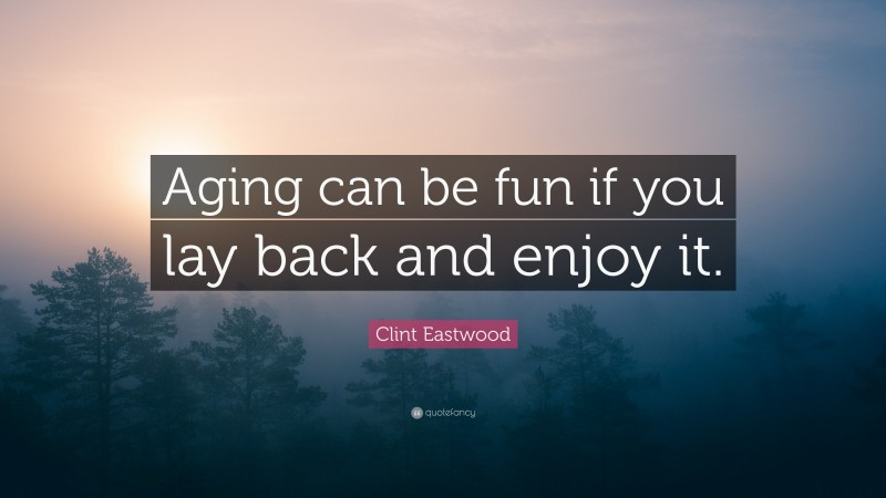 """Clint Eastwood Quote: """"Aging can be fun if you lay back and enjoy it."""""""
