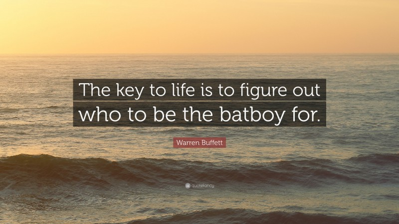 """Warren Buffett Quote: """"The key to life is to figure out who to be the batboy for."""""""