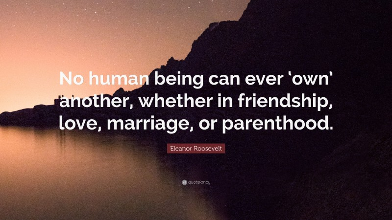 """Eleanor Roosevelt Quote: """"No human being can ever 'own' another, whether in friendship, love, marriage, or parenthood."""""""
