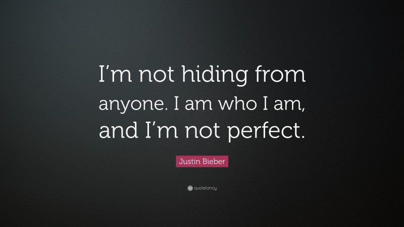 """Justin Bieber Quote: """"I'm not hiding from anyone. I am who I am, and I'm not perfect."""""""